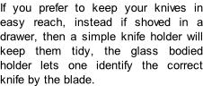If you prefer to keep your knives in easy reach, instead if shoved in a drawer, then a simple knife holder will keep them tidy, the glass bodied holder lets one identify the correct knife by the blade.